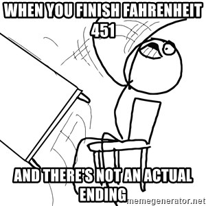 Desk Flip Rage Guy - When you finish Fahrenheit 451   and there's not an actual ending