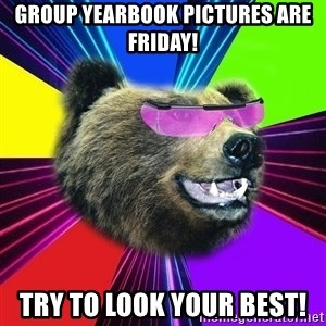 Party Bear - Group Yearbook Pictures are Friday! Try to look your best!