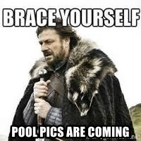meme Brace yourself - pool pics are coming