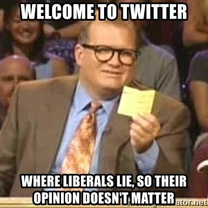 Welcome to Whose Line - Welcome to twitter where liberals lie, so their opinion doesn't matter