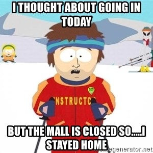 You're gonna have a bad time - I thought about going in today but the mall is closed so.....I stayed home