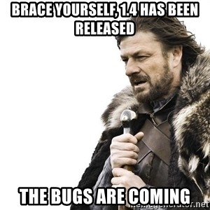 Winter is Coming - brace yourself, 1.4 has been released the bugs are coming
