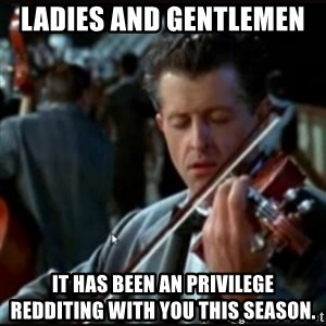 Titanic Band - Ladies and Gentlemen  It has been an privilege  redditing with you this season.