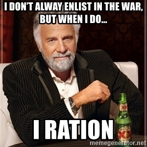 The Most Interesting Man In The World - I don't alway enlist in the war, but when I do... I ration