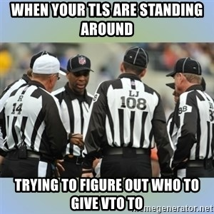 NFL Ref Meeting - when your TLs are standing around  trying to figure out who to give VTO to