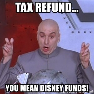 Dr. Evil Air Quotes - Tax refund... You mean Disney Funds!