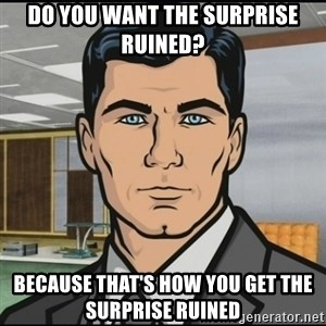 Archer - Do you want the surprise ruined?  Because that's how you get the surprise ruined