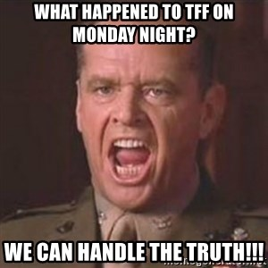Jack Nicholson - You can't handle the truth! - What happened to TFF on Monday night? We CAN handle the truth!!!