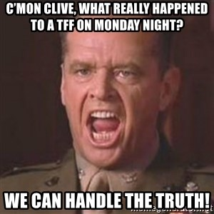 Jack Nicholson - You can't handle the truth! - C'mon Clive, What really happened to a TFF on Monday night?  We CAN handle the truth!