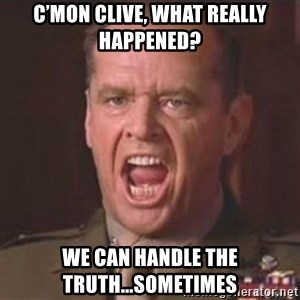 Jack Nicholson - You can't handle the truth! - C'mon Clive, what really happened? We can handle the truth...sometimes