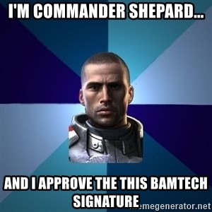 Blatant Commander Shepard - I'm commander Shepard... And I approve the this BAMTECH signature