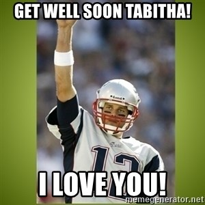 tom brady - Get well Soon Tabitha! I love you!