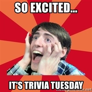 Super Excited - So Excited... It's Trivia Tuesday