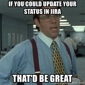 Office Space Boss - If you could update your status in Jira that'd be great