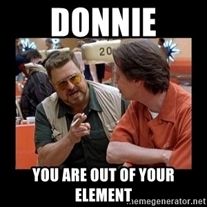 walter sobchak - Donnie You are out of your element