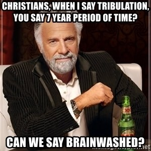 The Most Interesting Man In The World - Christians, when I say tribulation, you say 7 year period of time? Can we say BRAINWASHED?