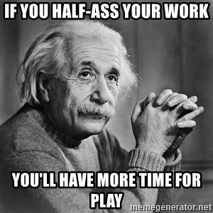 Albert Einstein - If you half-ass your work you'll have more time for play