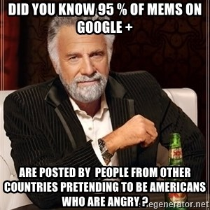The Most Interesting Man In The World - Did You Know 95 % of mems on google +  Are posted by  people from other countries pretending to be Americans  who are angry ?