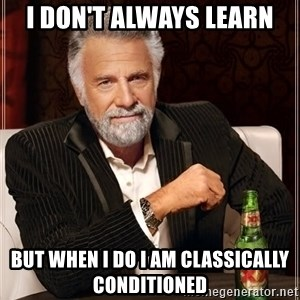 The Most Interesting Man In The World - I don't always learn But when I do I am classically conditioned