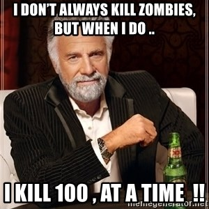 The Most Interesting Man In The World - I don't always kill zombies, but when I do .. I KILL 100 , at a time  !!