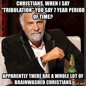 """The Most Interesting Man In The World - Christians, when I say """"tribulation"""" you say 7 year period of time?  Apparently there are a whole lot of brainwashed Christians"""
