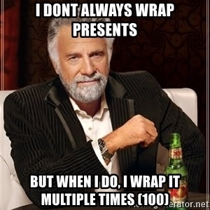 The Most Interesting Man In The World - i dont always wrap presents  but when i do, i wrap it multiple times (100)