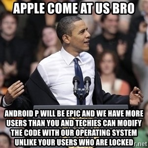 obama come at me bro - Apple come at us bro Android P will be epic and we have more users than you and techies can modify the code with our operating system unlike your users who are locked