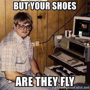 Nerd - But your shoes are they fly