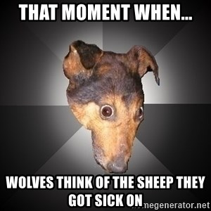 Depression Dog - that moment when... wolves think of the sheep they got sick on