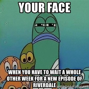 Serious Fish Spongebob - Your face when you have to wait a whole other week for a new episode of Riverdale