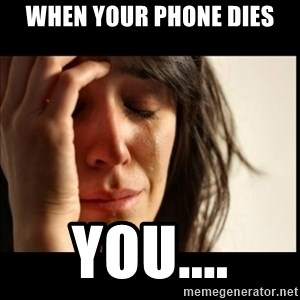First World Problems - When your phone dies You....