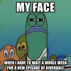 Serious Fish Spongebob - My face when I have to wait a whole week for a new episode of Riverdale