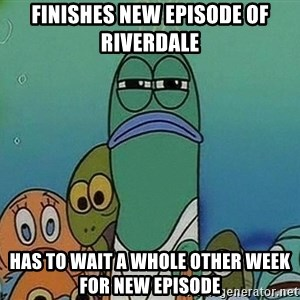 Serious Fish Spongebob - finishes new episode of riverdale has to wait a whole other week for new episode