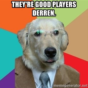 Business Dog - They're good players Derren.
