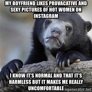 Confession Bear - My boyfriend likes provacative and sexy pictures of hot women on Instagram I know it's normal and that it's harmless but it makes me really uncomfortable