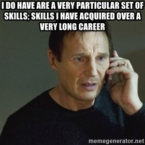 taken meme - I do have are a very particular set of skills; skills I have acquired over a very long career