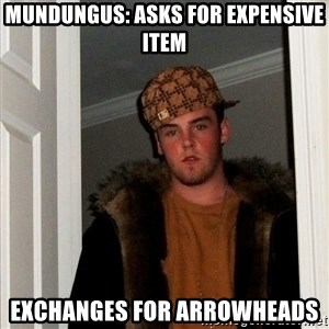 Scumbag Steve - Mundungus: Asks for expensive item Exchanges for arrowheads