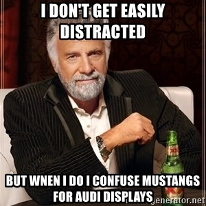 The Most Interesting Man In The World - I Don't get easily distracted  But wnen i do i confuse mustangs for audi displays