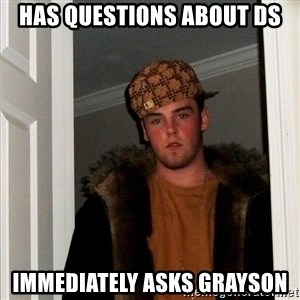 Scumbag Steve - has questions about DS immediately asks grayson