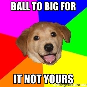 Advice Dog - Ball to big for  it not yours