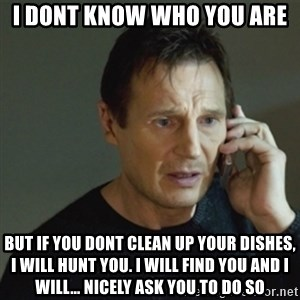 taken meme - i dont know who you are But if you dont clean up your dishes, I will hunt you. I will find you and I will… nicely ask you to do so