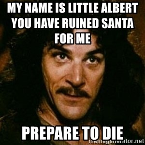 You keep using that word, I don't think it means what you think it means - My name is little albert                                                                                                   you have ruined santa for me prepare to die
