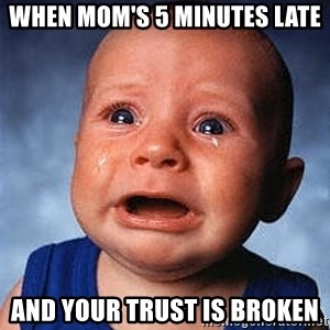 Crying Baby - When Mom's 5 minutes late and your trust is broken