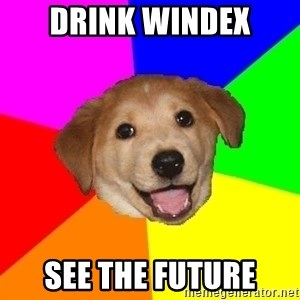 Advice Dog - DRINK WINDEX SEE THE FUTURE