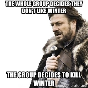 Winter is Coming - The whole group decides they don't like winter The group decides to kill winter