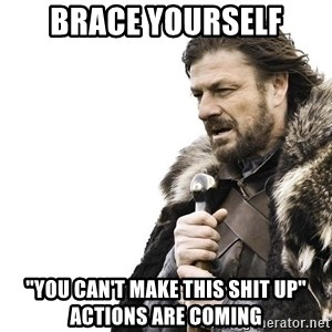 """Winter is Coming - Brace yourself """"You can't make this shit up"""" actions are coming"""