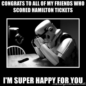 Sad Trooper - Congrats to all of my friends who scored Hamilton tickets  I'm super happy for you