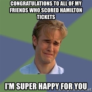 Sad Face Guy - Congratulations to all of my friends who scored Hamilton tickets  I'm super happy for you