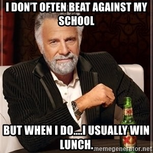 The Most Interesting Man In The World - I don't often beat against my school But when I do....I usually win lunch.