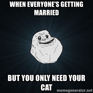 Forever Alone - When everyone's getting married but you only need your cat